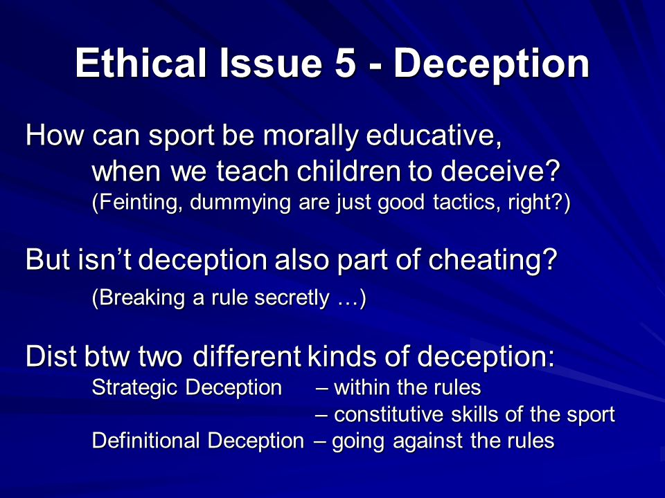 Ethical Issue 5 - Deception How can sport be morally educative, when we teach children to deceive? (Feinting, dummying are just good tactics, right?)