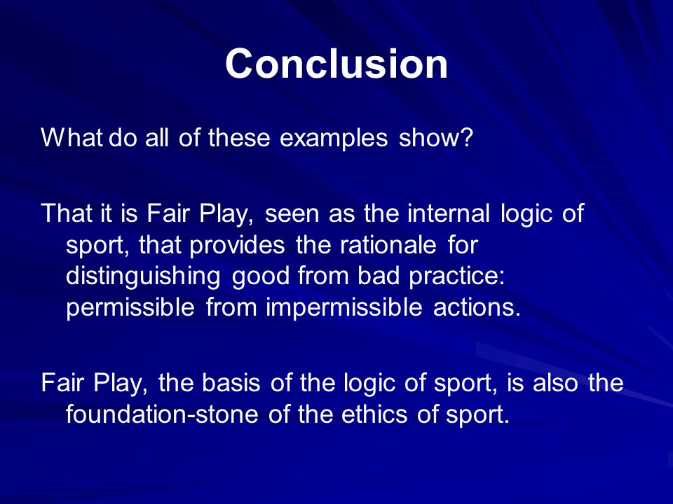 Conclusion What do all of these examples show? That it is Fair Play, seen as the internal logic of sport, that provides the rationale for distinguishi