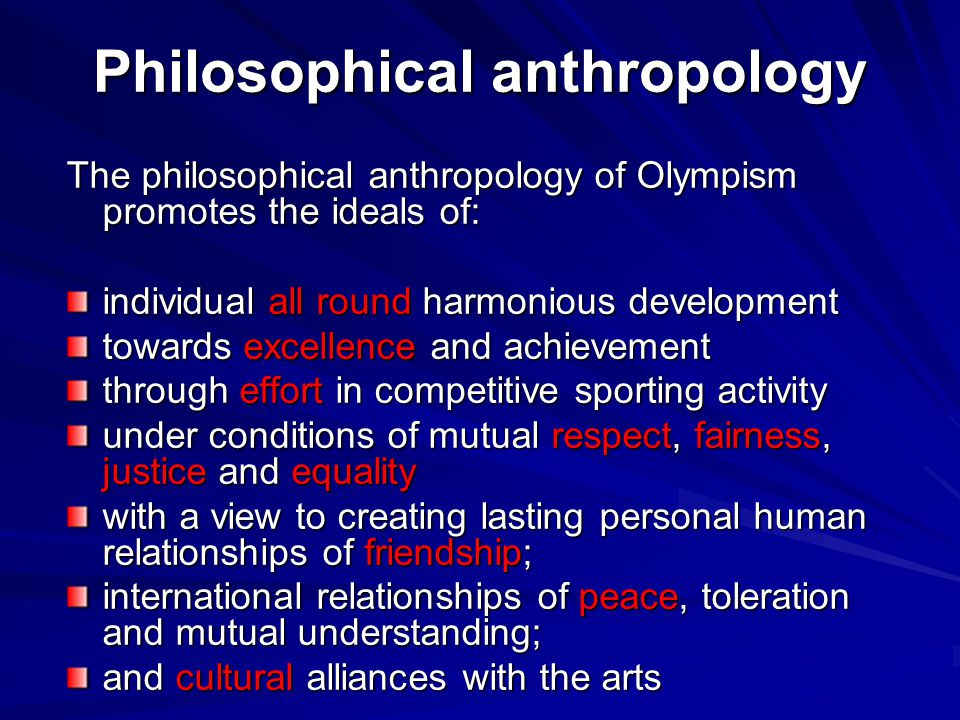 Philosophical anthropology The philosophical anthropology of Olympism promotes the ideals of: individual all round harmonious development towards excellence and achievement through effort in competitive sporting activity under conditions of mutual respect, fairness, justice and equality with a view to creating lasting personal human relationships of friendship; international relationships of peace, toleration and mutual understanding; and cultural alliances with the arts