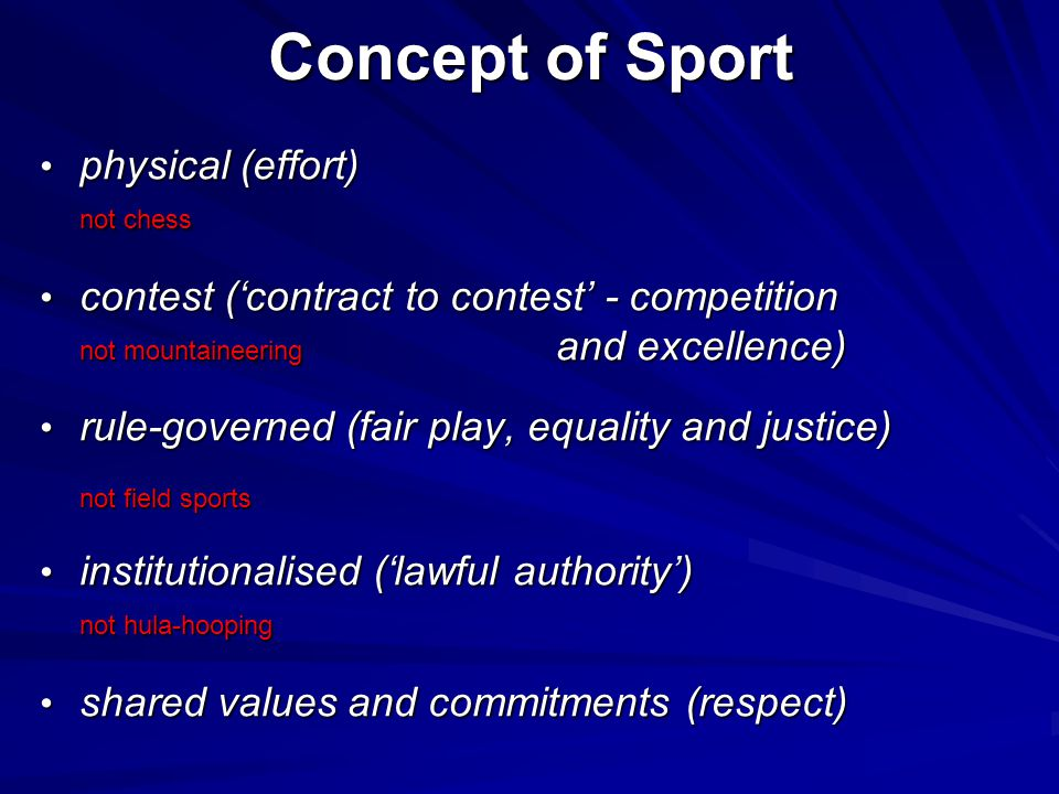 Concept of Sport physical (effort) physical (effort) not chess contest ('contract to contest' - competition contest ('contract to contest' - competition not mountaineering and excellence) not mountaineering and excellence) rule-governed (fair play, equality and justice) rule-governed (fair play, equality and justice) not field sports institutionalised ('lawful authority') institutionalised ('lawful authority') not hula-hooping shared values and commitments (respect) shared values and commitments (respect)