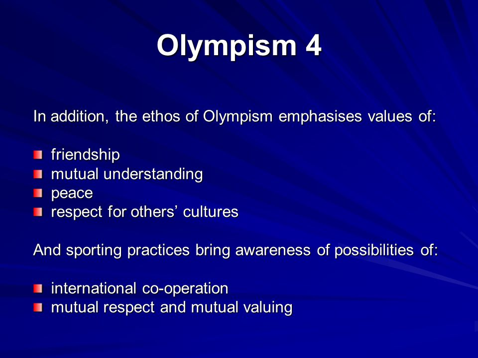 Olympism 4 In addition, the ethos of Olympism emphasises values of: friendship mutual understanding peace respect for others' cultures And sporting practices bring awareness of possibilities of: international co-operation mutual respect and mutual valuing