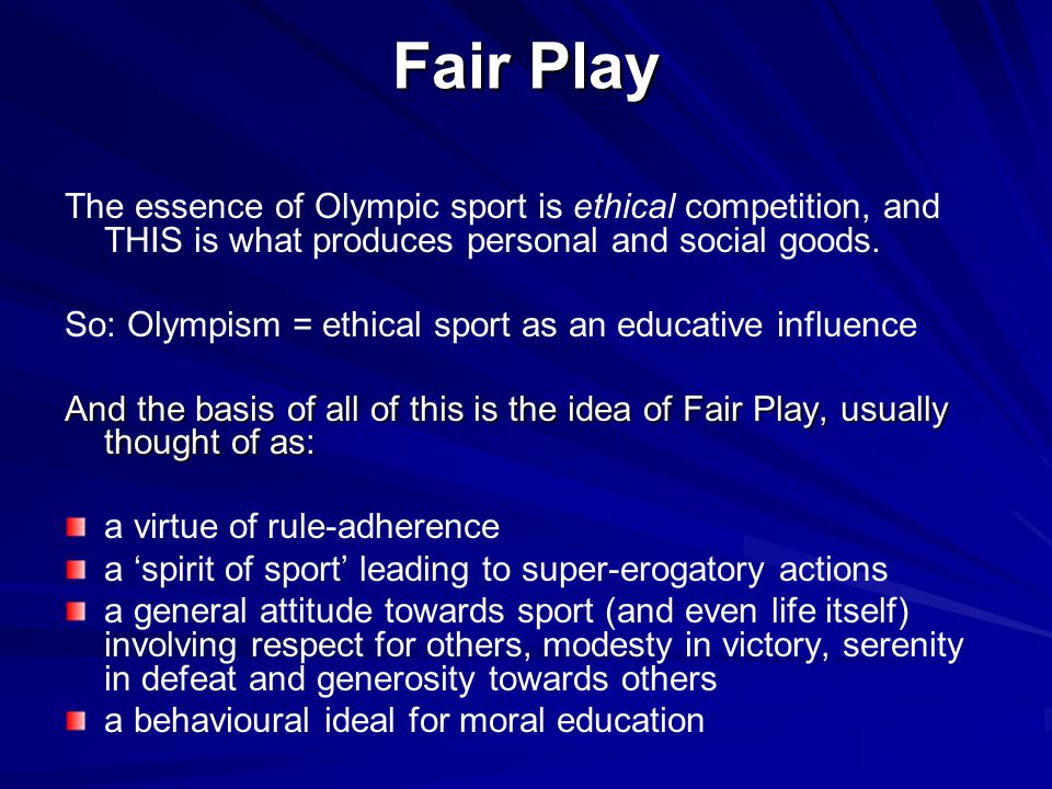 Fair Play The essence of Olympic sport is ethical competition, and THIS is what produces personal and social goods.