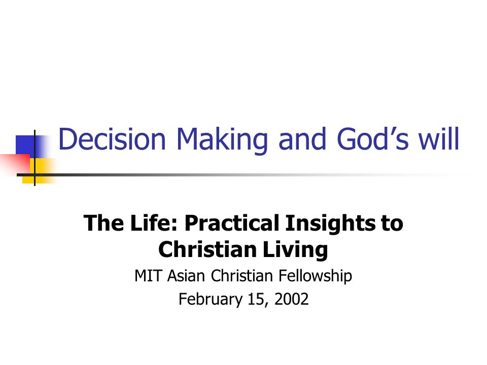 Decision Making and God's will The Life: Practical Insights to Christian Living MIT Asian Christian Fellowship February 15, 2002