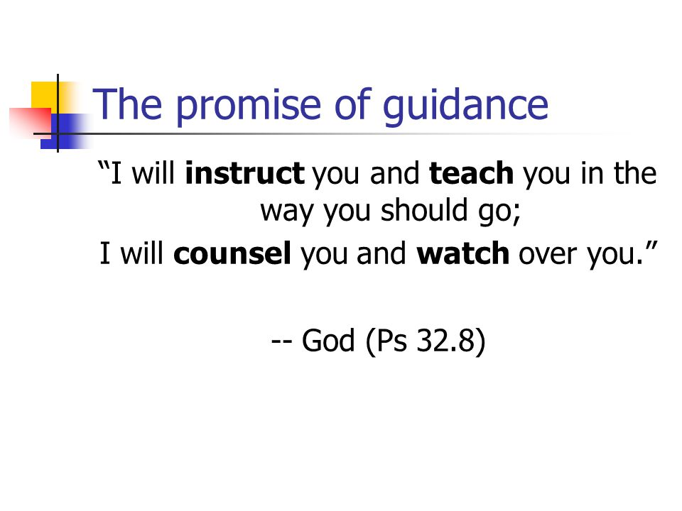 The promise of guidance I will instruct you and teach you in the way you should go; I will counsel you and watch over you. -- God (Ps 32.8)