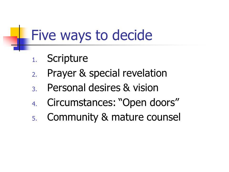 "Five ways to decide 1. Scripture 2. Prayer & special revelation 3. Personal desires & vision 4. Circumstances: ""Open doors"" 5. Community & mature coun"