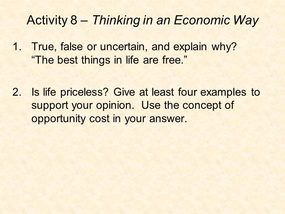 "Activity 8 – Thinking in an Economic Way 1.True, false or uncertain, and explain why? ""The best things in life are free."" 2.Is life priceless? Give at"
