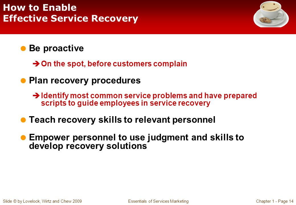 Slide © by Lovelock, Wirtz and Chew 2009 Essentials of Services MarketingChapter 1 - Page 14 How to Enable Effective Service Recovery  Be proactive 
