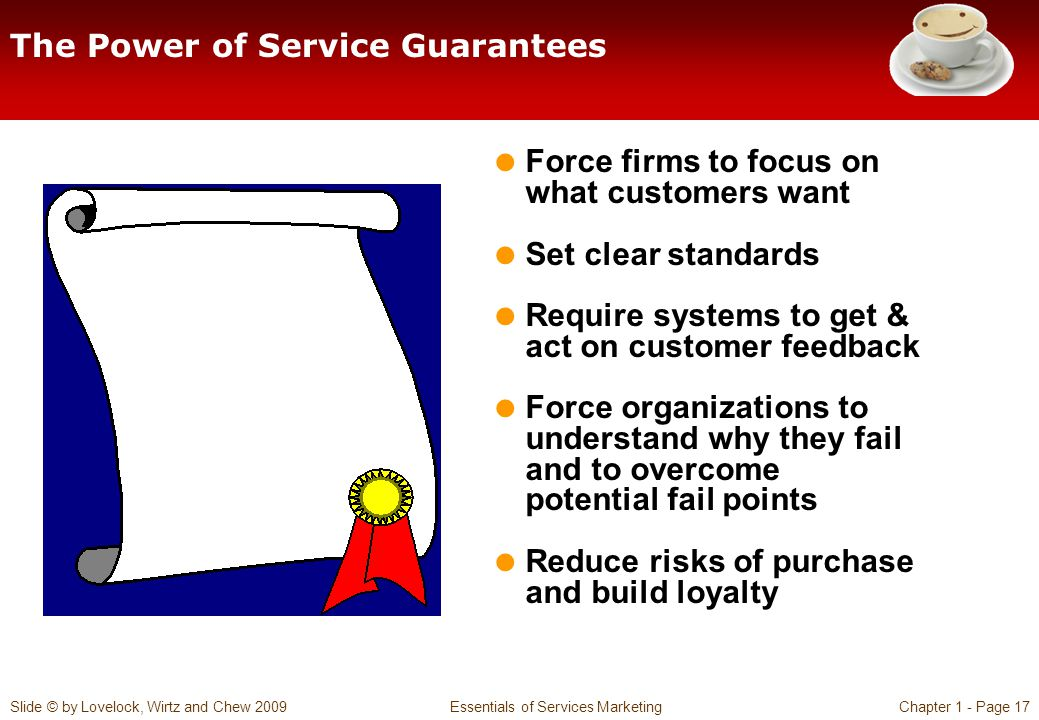 Slide © by Lovelock, Wirtz and Chew 2009 Essentials of Services MarketingChapter 1 - Page 17 The Power of Service Guarantees  Force firms to focus on