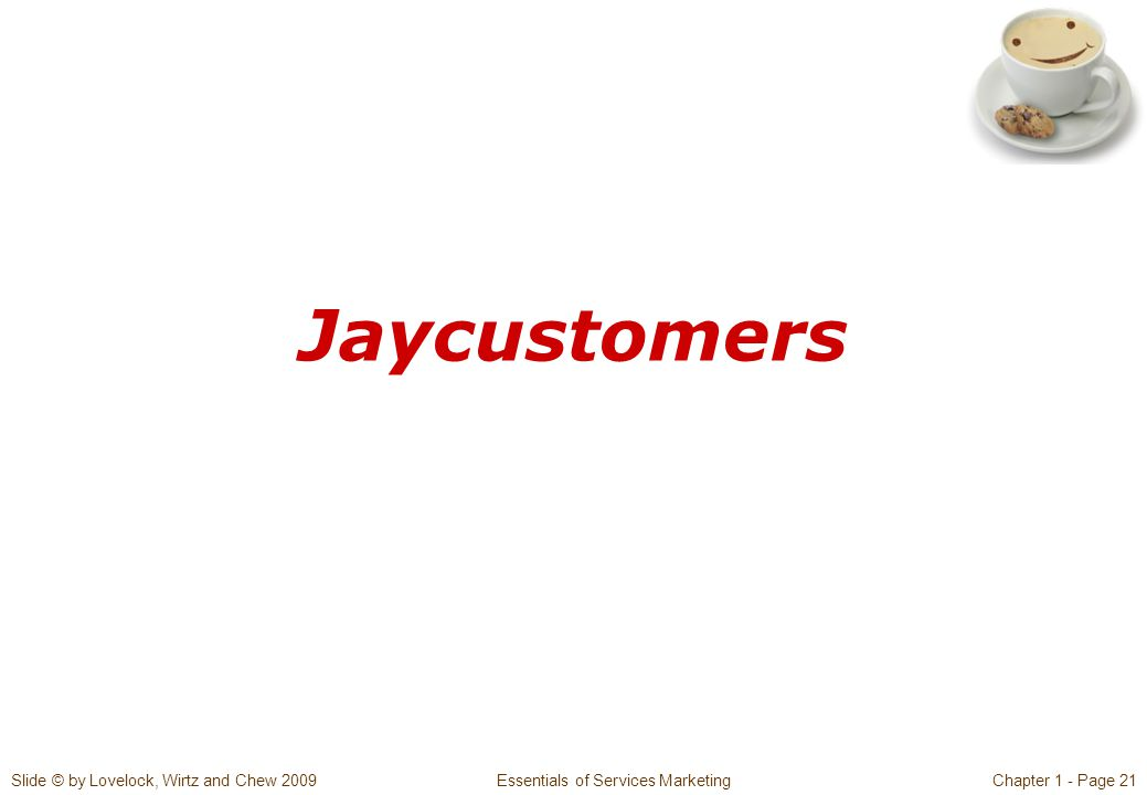Slide © by Lovelock, Wirtz and Chew 2009 Essentials of Services MarketingChapter 1 - Page 21 Jaycustomers