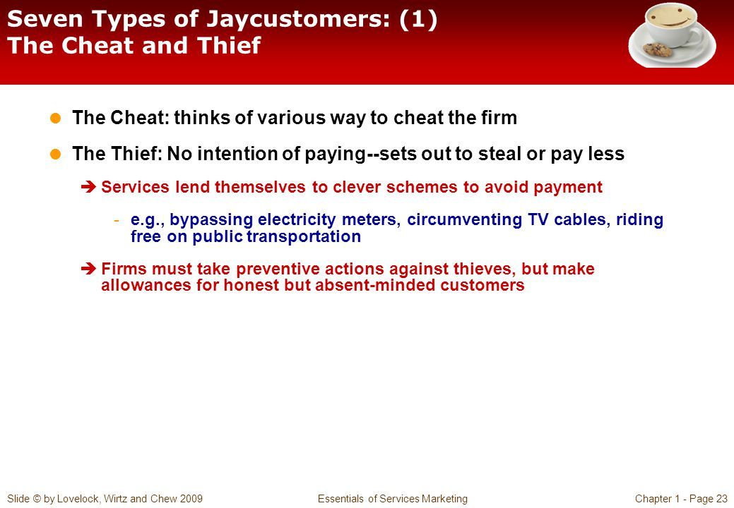 Slide © by Lovelock, Wirtz and Chew 2009 Essentials of Services MarketingChapter 1 - Page 23 Seven Types of Jaycustomers: (1) The Cheat and Thief  Th
