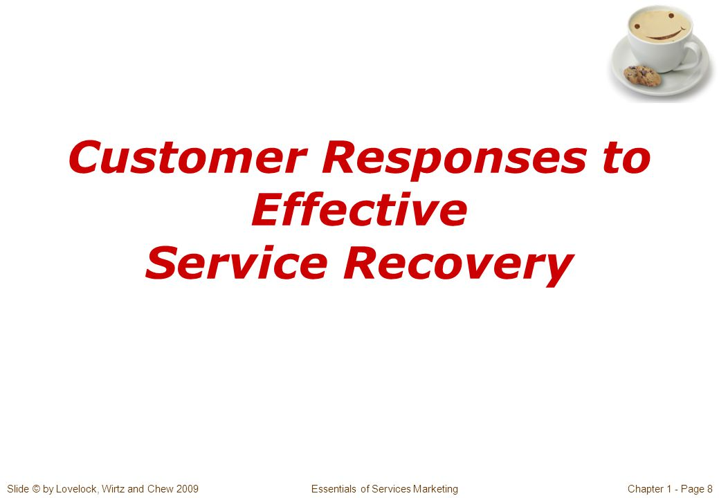 Slide © by Lovelock, Wirtz and Chew 2009 Essentials of Services MarketingChapter 1 - Page 8 Customer Responses to Effective Service Recovery