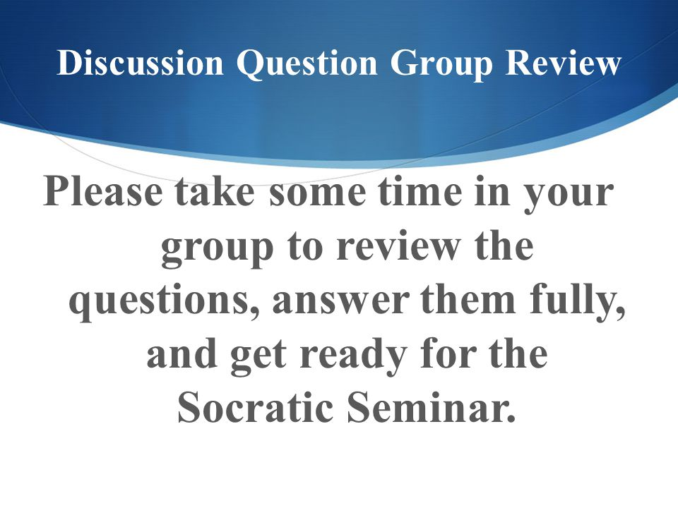 Discussion Question Group Review Please take some time in your group to review the questions, answer them fully, and get ready for the Socratic Semina