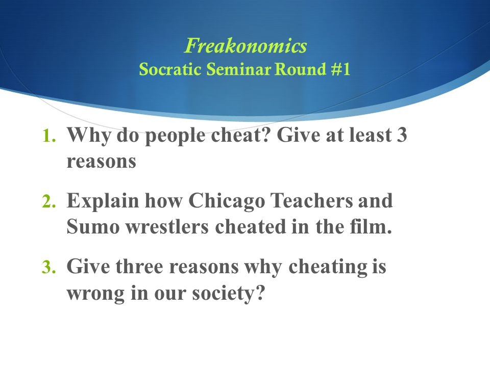 Freakonomics Socratic Seminar Round #1 1. Why do people cheat? Give at least 3 reasons 2. Explain how Chicago Teachers and Sumo wrestlers cheated in t