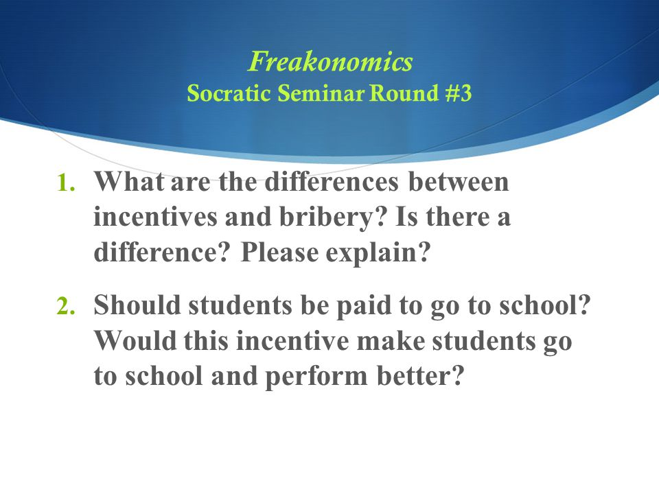 Freakonomics Socratic Seminar Round #3 1. What are the differences between incentives and bribery? Is there a difference? Please explain? 2. Should st