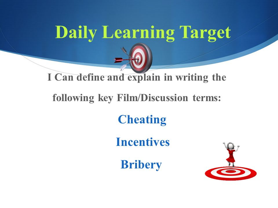 Daily Learning Target I Can define and explain in writing the following key Film/Discussion terms: Cheating Incentives Bribery