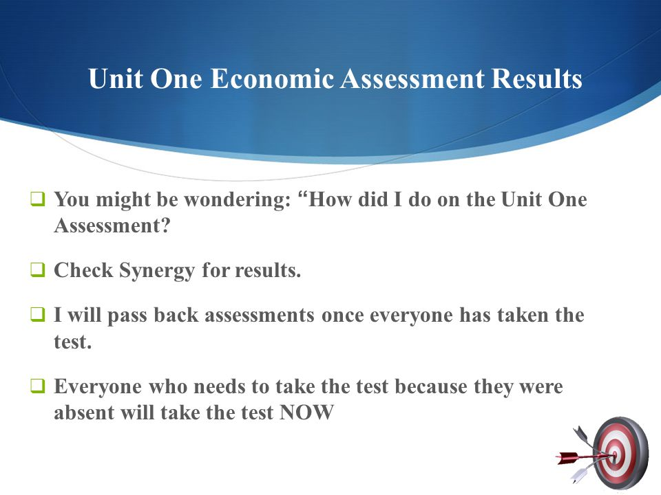 "Unit One Economic Assessment Results  You might be wondering: ""How did I do on the Unit One Assessment?  Check Synergy for results.  I will pass ba"