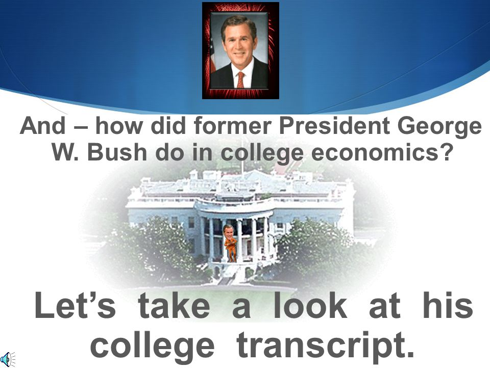And – how did former President George W. Bush do in college economics? Let's take a look at his college transcript.