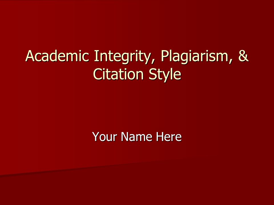 Your Name Here Academic Integrity, Plagiarism, & Citation Style