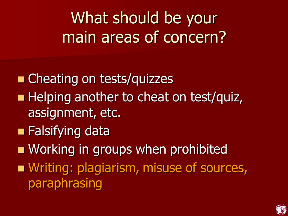 What should be your main areas of concern? Cheating on tests/quizzes Cheating on tests/quizzes Helping another to cheat on test/quiz, assignment, etc.