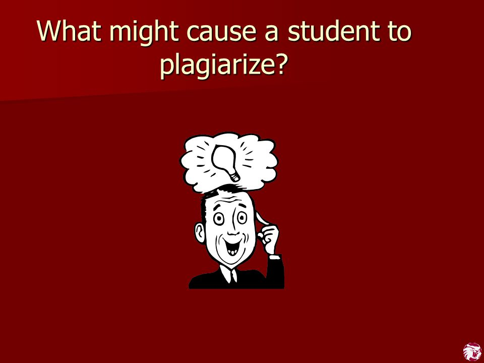 What might cause a student to plagiarize?