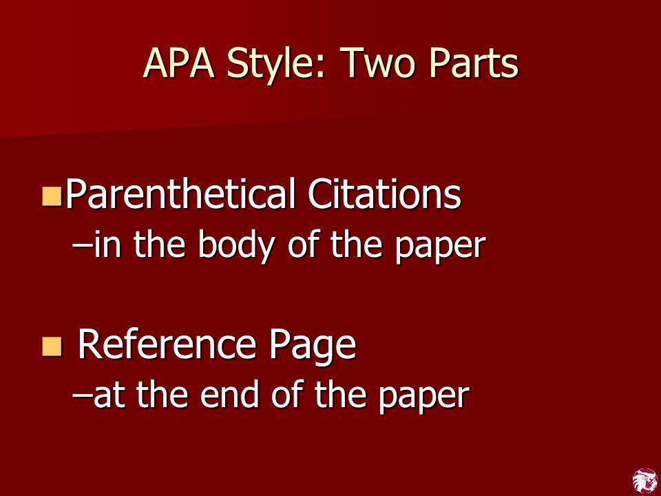 APA Style: Two Parts Parenthetical Citations Parenthetical Citations –in the body of the paper Reference Page Reference Page –at the end of the paper