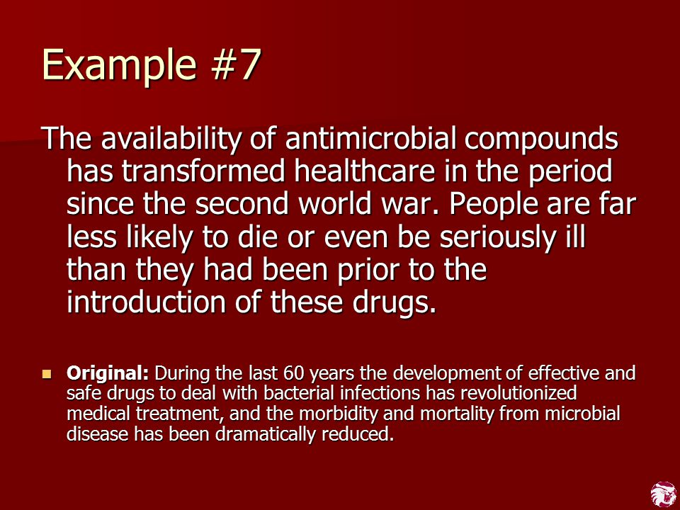 Example #7 The availability of antimicrobial compounds has transformed healthcare in the period since the second world war. People are far less likely