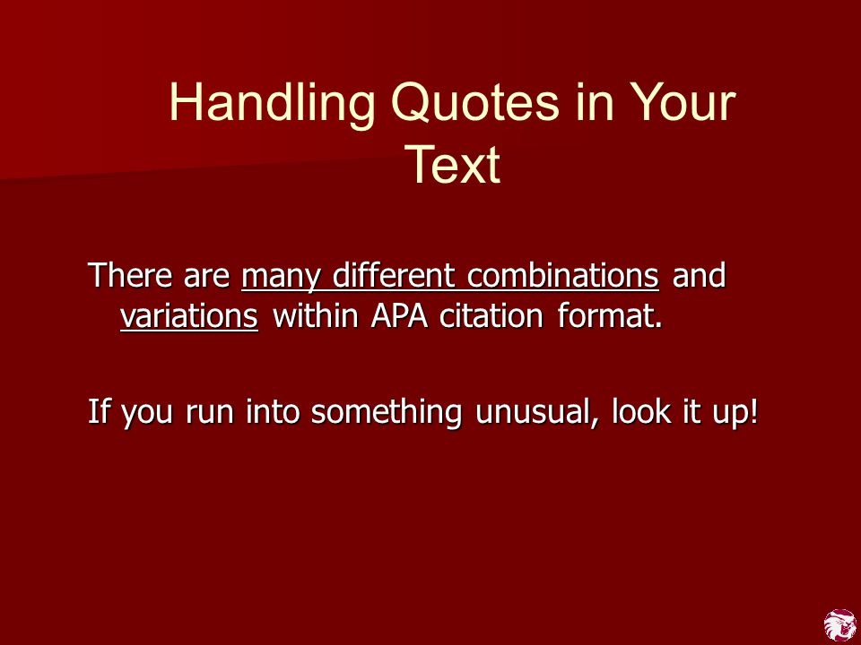 Handling Quotes in Your Text There are many different combinations and variations within APA citation format. If you run into something unusual, look