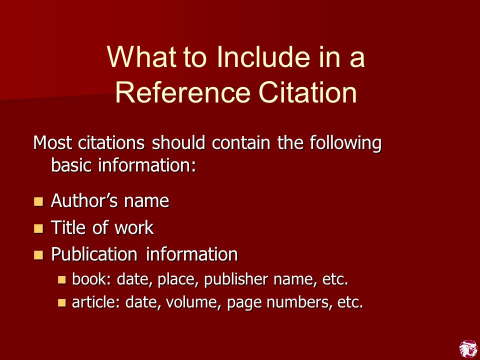 What to Include in a Reference Citation Most citations should contain the following basic information: Author's name Author's name Title of work Title