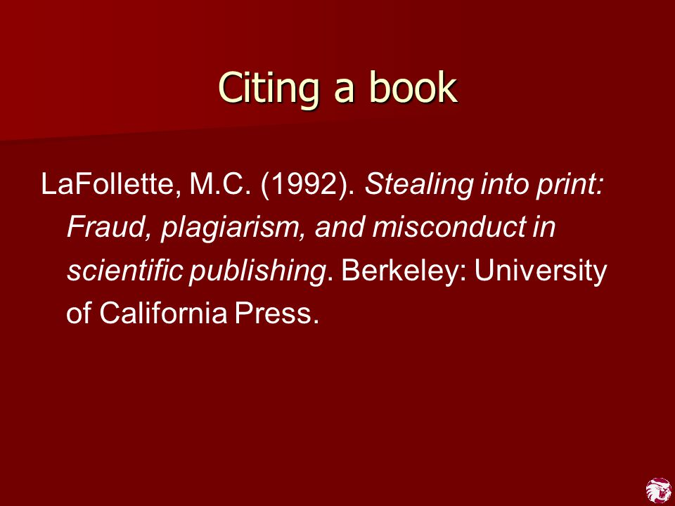 Citing a book LaFollette, M.C. (1992). Stealing into print: Fraud, plagiarism, and misconduct in scientific publishing. Berkeley: University of Califo