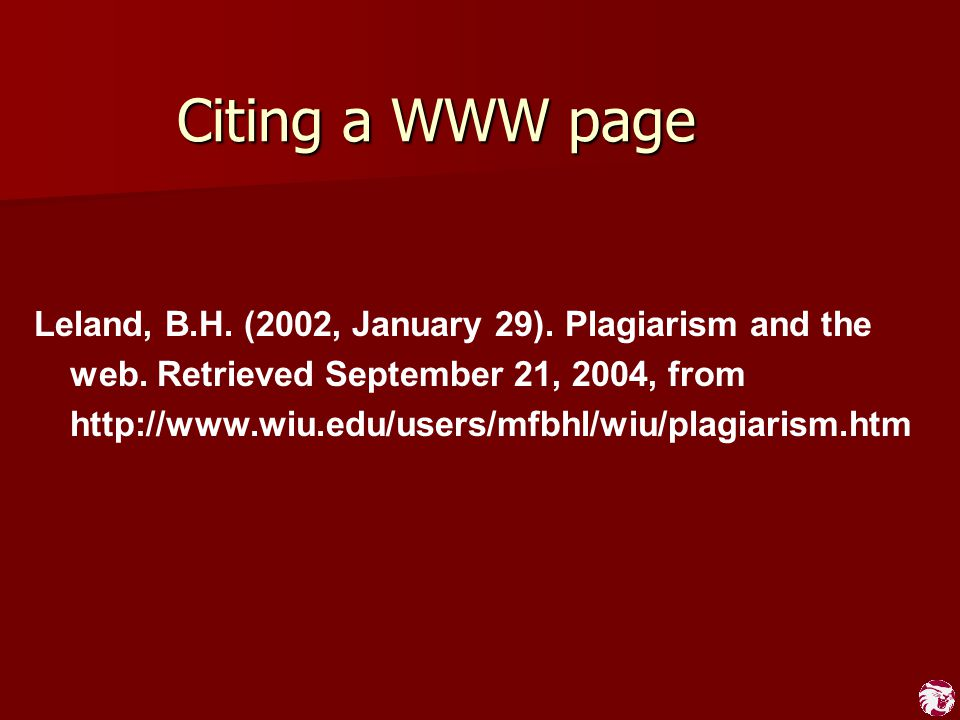 Citing a WWW page Leland, B.H. (2002, January 29). Plagiarism and the web. Retrieved September 21, 2004, from http://www.wiu.edu/users/mfbhl/wiu/plagi