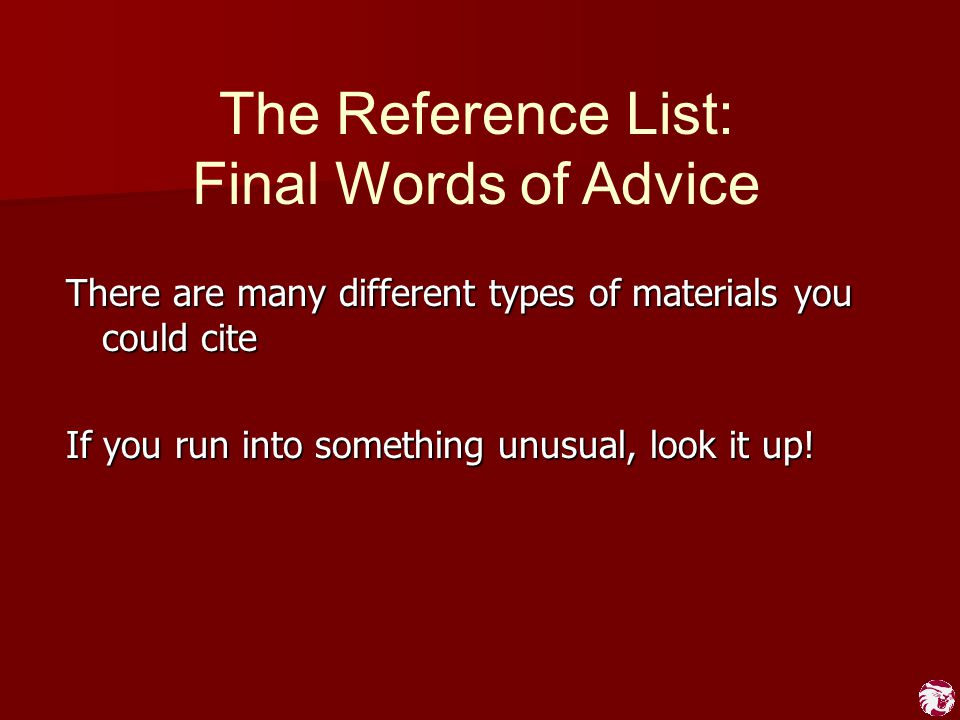 The Reference List: Final Words of Advice There are many different types of materials you could cite If you run into something unusual, look it up!