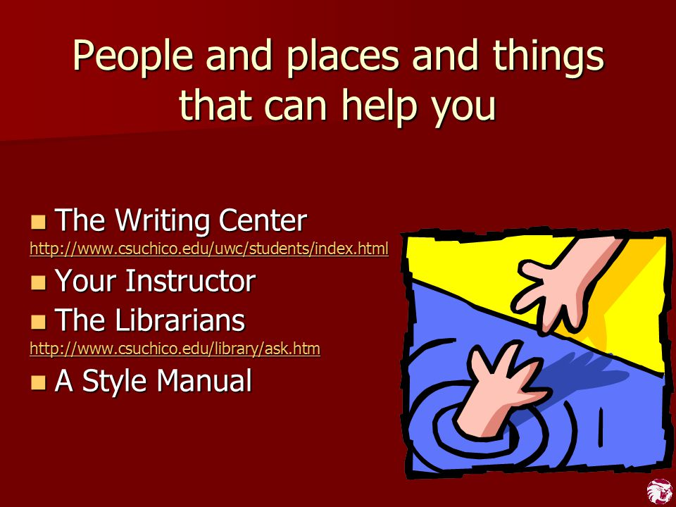 People and places and things that can help you The Writing Center The Writing Center http://www.csuchico.edu/uwc/students/index.html Your Instructor Y