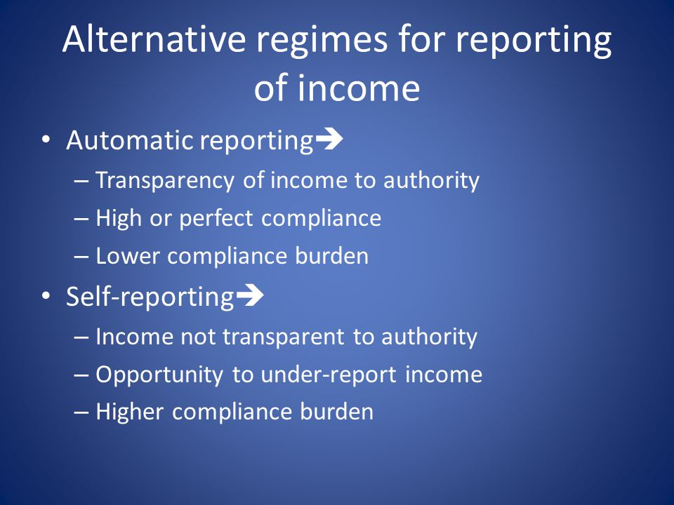 Alternative regimes for reporting of income Automatic reporting  – Transparency of income to authority – High or perfect compliance – Lower compliance burden Self-reporting  – Income not transparent to authority – Opportunity to under-report income – Higher compliance burden