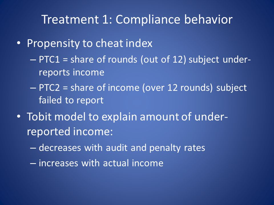 Treatment 1: Compliance behavior Propensity to cheat index – PTC1 = share of rounds (out of 12) subject under- reports income – PTC2 = share of income (over 12 rounds) subject failed to report Tobit model to explain amount of under- reported income: – decreases with audit and penalty rates – increases with actual income
