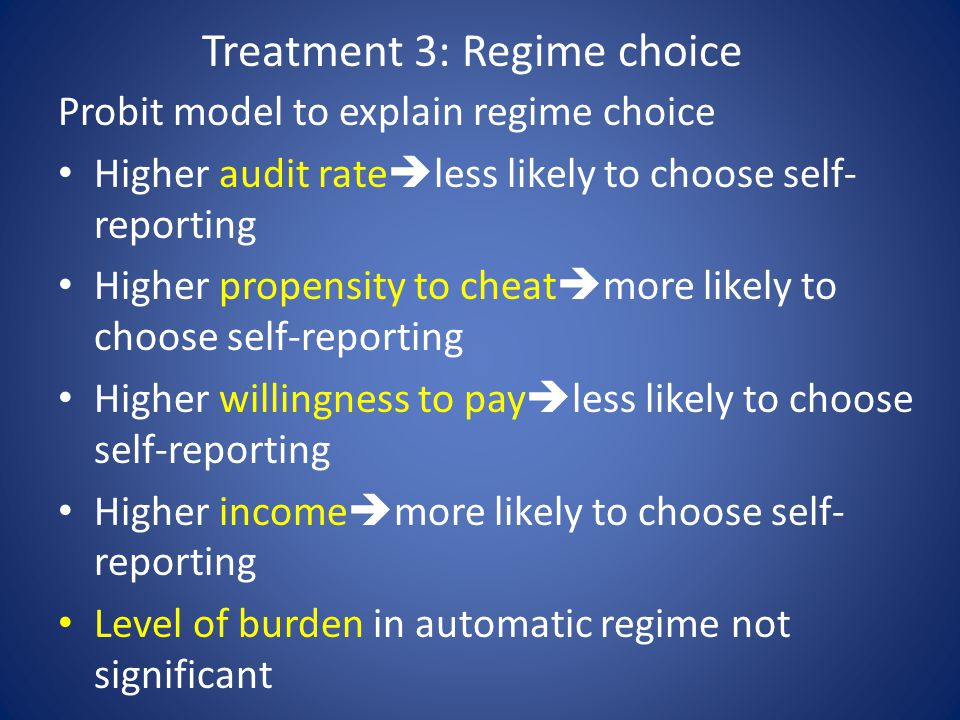 Treatment 3: Regime choice Probit model to explain regime choice Higher audit rate  less likely to choose self- reporting Higher propensity to cheat  more likely to choose self-reporting Higher willingness to pay  less likely to choose self-reporting Higher income  more likely to choose self- reporting Level of burden in automatic regime not significant