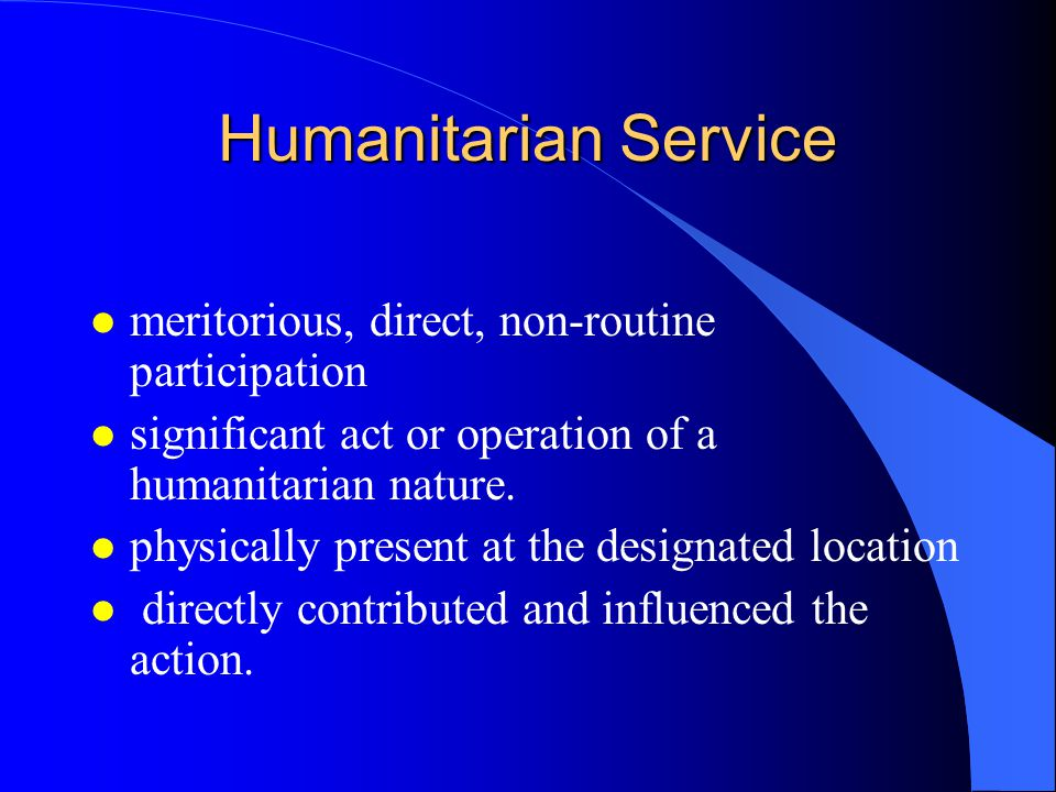 Humanitarian Service l meritorious, direct, non-routine participation l significant act or operation of a humanitarian nature. l physically present at