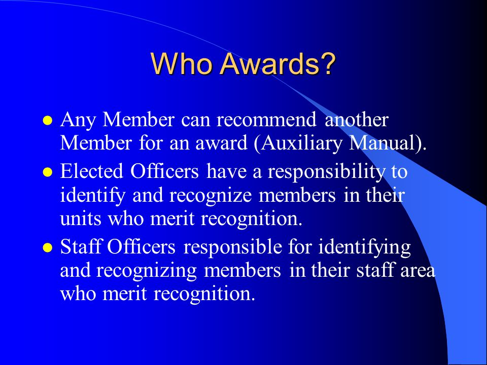 Who Awards? l Any Member can recommend another Member for an award (Auxiliary Manual). l Elected Officers have a responsibility to identify and recogn