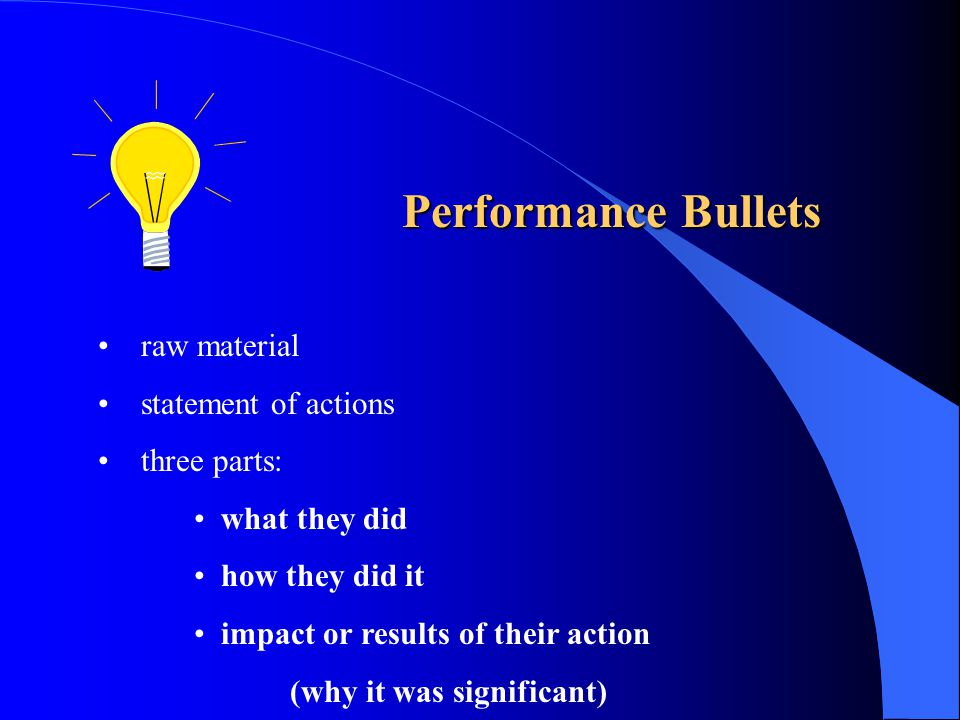 Performance Bullets raw material statement of actions three parts: what they did how they did it impact or results of their action (why it was signifi