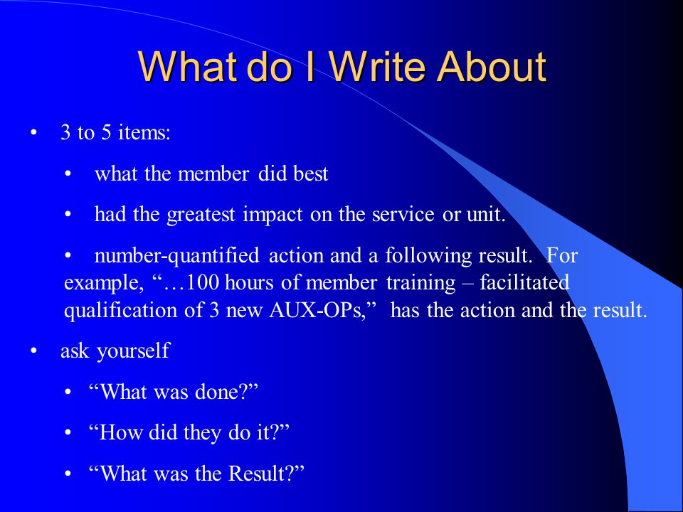 What do I Write About 3 to 5 items: what the member did best had the greatest impact on the service or unit. number-quantified action and a following