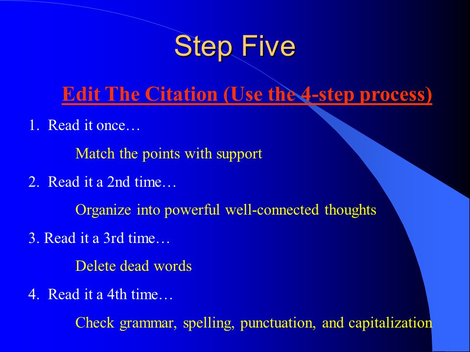 Step Five Edit The Citation (Use the 4-step process) 1. Read it once… Match the points with support 2. Read it a 2nd time… Organize into powerful well