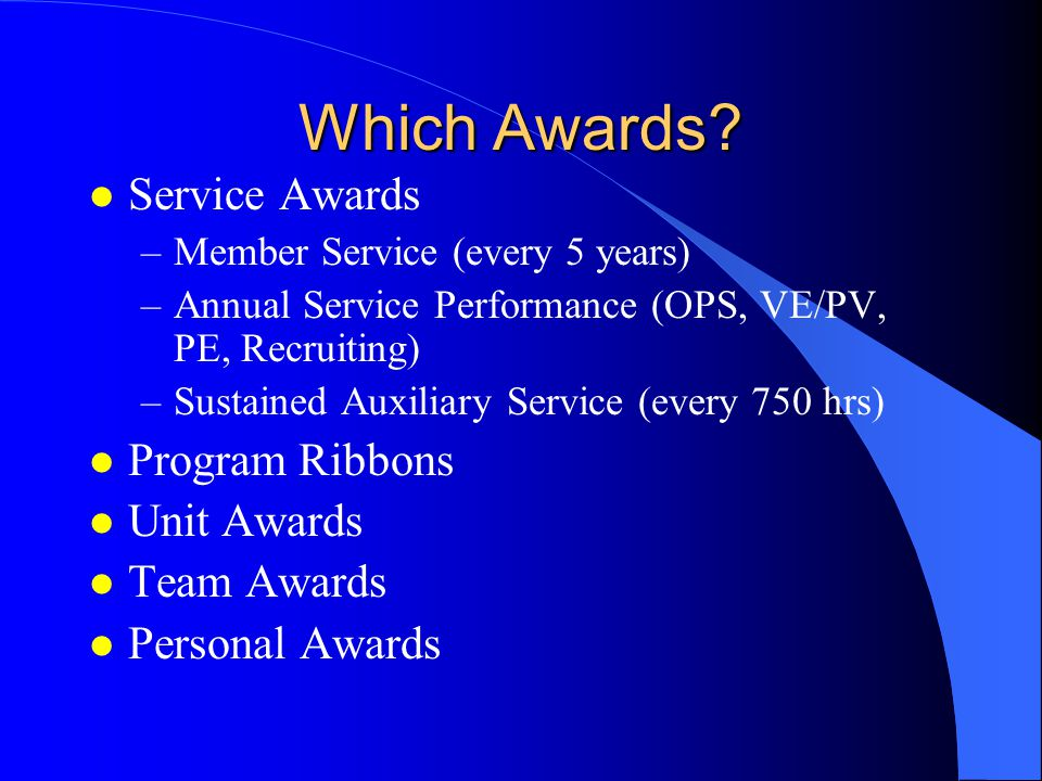 Which Awards? l Service Awards –Member Service (every 5 years) –Annual Service Performance (OPS, VE/PV, PE, Recruiting) –Sustained Auxiliary Service (