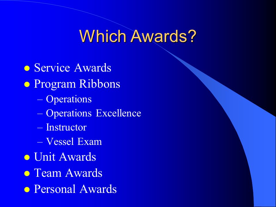 Which Awards? l Service Awards l Program Ribbons –Operations –Operations Excellence –Instructor –Vessel Exam l Unit Awards l Team Awards l Personal Aw