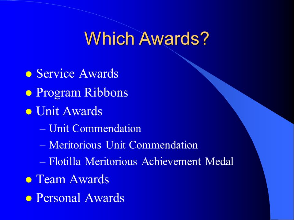 Which Awards? l Service Awards l Program Ribbons l Unit Awards –Unit Commendation –Meritorious Unit Commendation –Flotilla Meritorious Achievement Med
