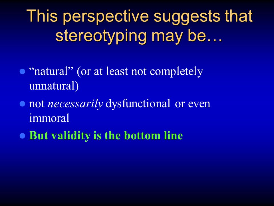 "This perspective suggests that stereotyping may be… ""natural"" (or at least not completely unnatural) not necessarily dysfunctional or even immoral But"
