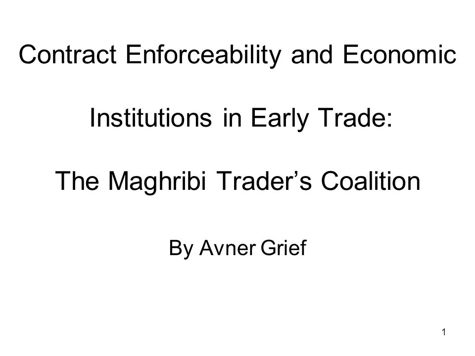 1 Contract Enforceability and Economic Institutions in Early Trade: The Maghribi Trader's Coalition By Avner Grief