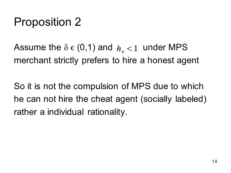 14 Proposition 2 Assume the δ (0,1) and under MPS merchant strictly prefers to hire a honest agent So it is not the compulsion of MPS due to which he