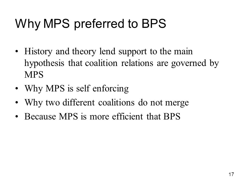 17 Why MPS preferred to BPS History and theory lend support to the main hypothesis that coalition relations are governed by MPS Why MPS is self enforc