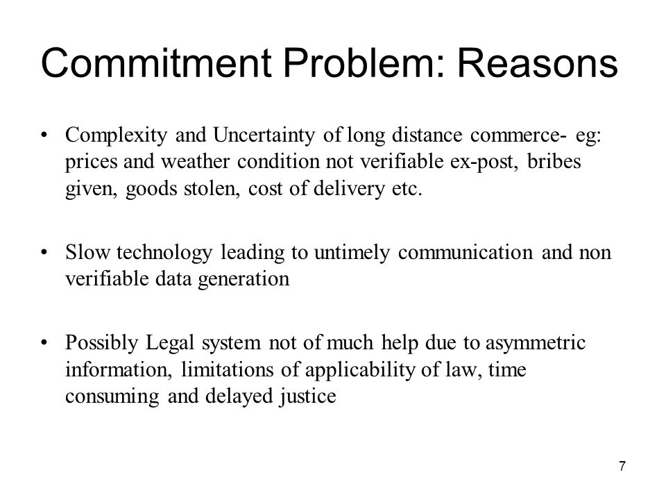 7 Commitment Problem: Reasons Complexity and Uncertainty of long distance commerce- eg: prices and weather condition not verifiable ex-post, bribes gi