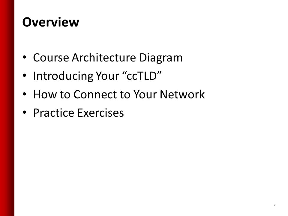 Overview Course Architecture Diagram Introducing Your ccTLD How to Connect to Your Network Practice Exercises 2