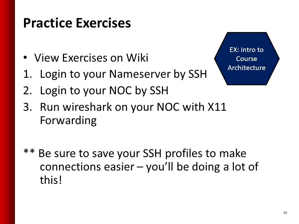 Practice Exercises View Exercises on Wiki 1.Login to your Nameserver by SSH 2.Login to your NOC by SSH 3.Run wireshark on your NOC with X11 Forwarding ** Be sure to save your SSH profiles to make connections easier – you'll be doing a lot of this.